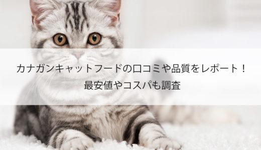 カナガン キャットフード(猫用)の口コミや品質をレポート!最安値やコスパも調査